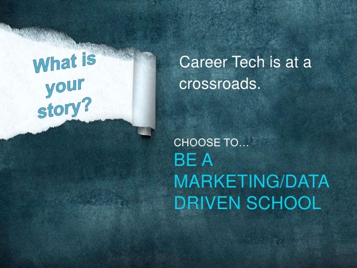 Career Tech is at acrossroads.CHOOSE TO…BE AMARKETING/DATADRIVEN SCHOOL