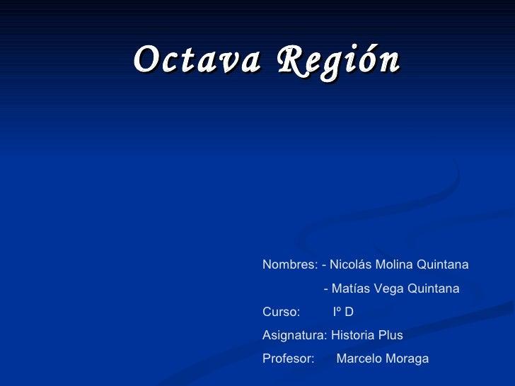 Octava Región Nombres: - Nicolás Molina Quintana  - Matías Vega Quintana Curso:  Iº D Asignatura: Historia Plus Profesor: ...
