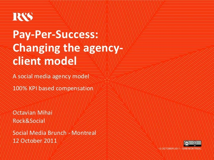 Pay-Per-Success:Changing the agency-client modelA social media agency model100% KPI based compensationOctavian MihaiRock&S...