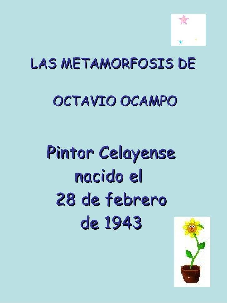 LAS METAMORFOSIS DE  OCTAVIO OCAMPO Pintor Celayense nacido el  28 de febrero de 1943