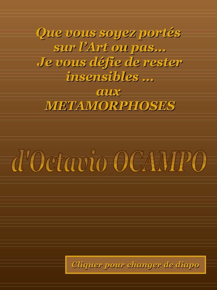 Que vous soyez portés  sur l'Art ou pas… Je vous défie de rester insensibles … aux  METAMORPHOSES d'Octavio OCAMPO Cliquer...