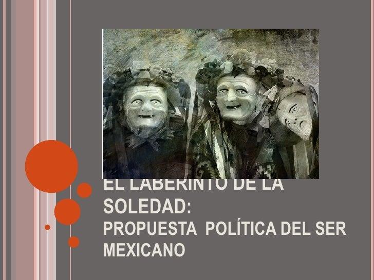 EL LABERINTO DE LA SOLEDAD: PROPUESTA  POLÍTICA DEL SER MEXICANO