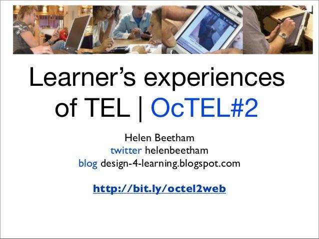 Learner's experiencesof TEL | OcTEL#2Helen Beethamtwitter helenbeethamblog design-4-learning.blogspot.comhttp://bit.ly/oct...