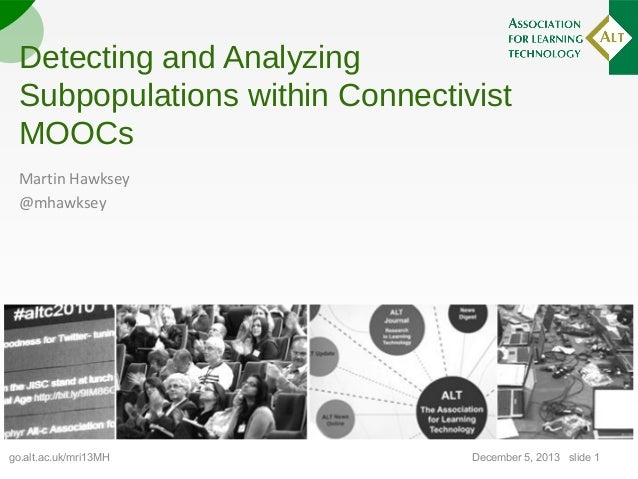 Detecting and Analyzing Subpopulations within Connectivist MOOCs Martin Hawksey @mhawksey  go.alt.ac.uk/mri13MH  December ...