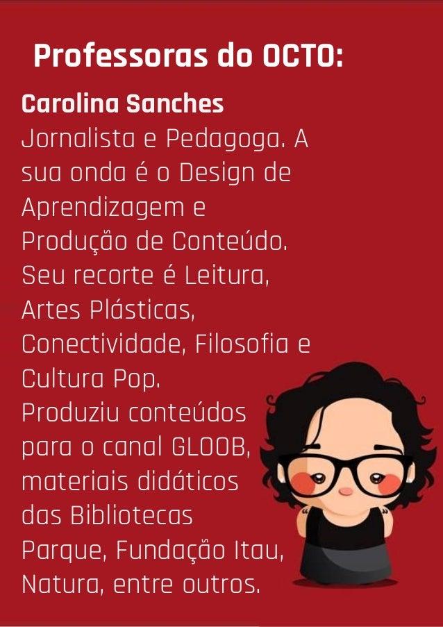Professoras do OCTO: Carolina Sanches Jornalista e Pedagoga. A sua onda é o Design de Aprendizagem e Produção de Conteúdo....