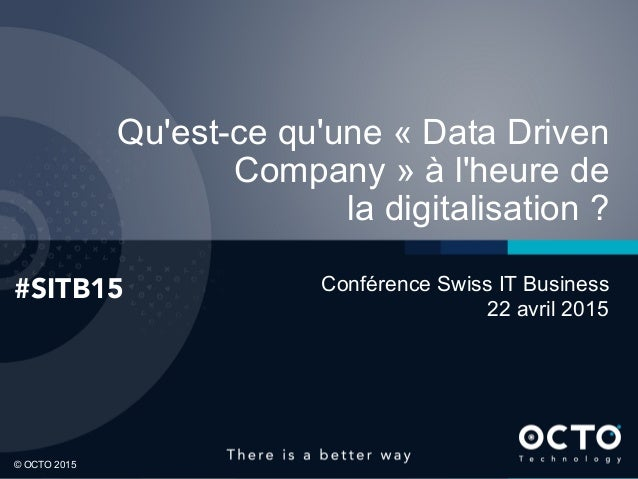 1 © OCTO 2015© OCTO 2015 Qu'est-ce qu'une « Data Driven Company » à l'heure de la digitalisation ? #SITB15 Conférence Swis...