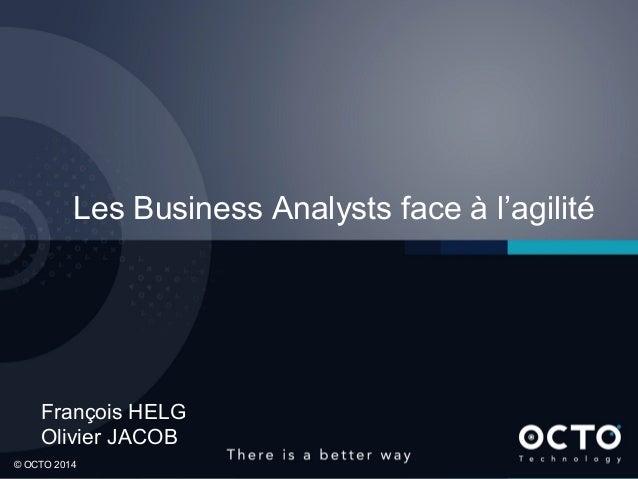 1  © OCTO 2014© OCTO 2014 François HELG Olivier JACOB Les Business Analysts face à l'agilité