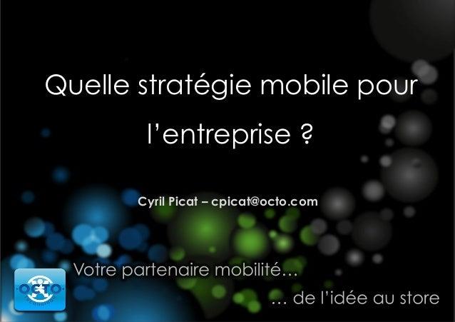 Quelle stratégie mobile pour l'entreprise ? Cyril Picat – cpicat@octo.com