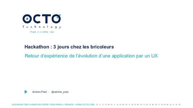 50 AVENUE DES CHAMPS-ÉLYSÉES 75008 PARIS > FRANCE > WWW.OCTO.COM Hackathon : 3 jours chez les bricoleurs Retour d'expérien...