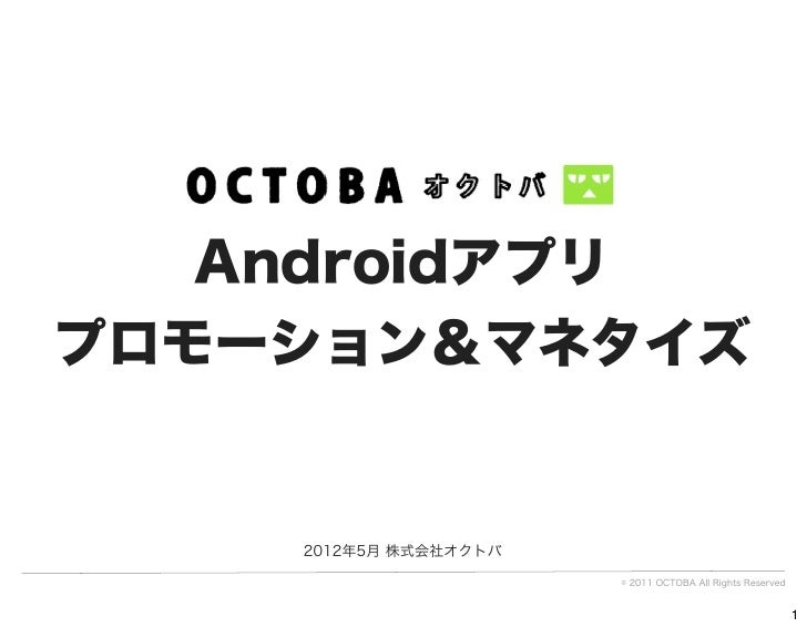 Androidアプリプロモーション&マネタイズ    2012年5月 株式会社オクトバ                       © 2011 OCTOBA All Rights Reserved                       ...