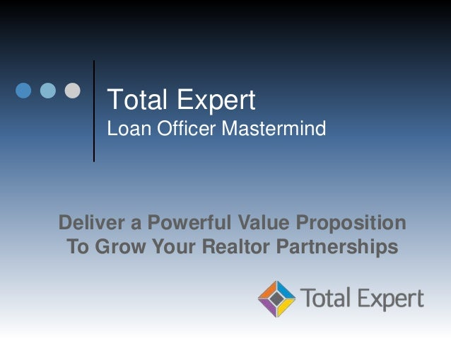 Total Expert Loan Officer Mastermind Deliver a Powerful Value Proposition To Grow Your Realtor Partnerships
