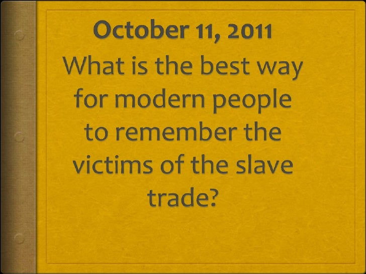 October 11, 2011<br />What is the best way for modern people to remember the victims of the slave trade?<br />