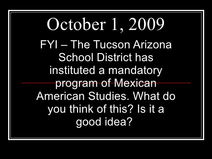 October 1, 2009 FYI – The Tucson Arizona School District has instituted a mandatory program of Mexican American Studies. W...