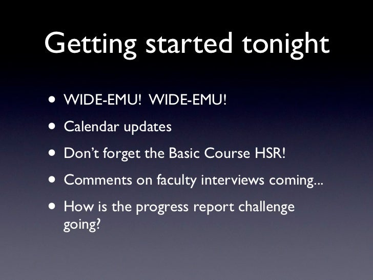 Getting started tonight• WIDE-EMU! WIDE-EMU!• Calendar updates• Don't forget the Basic Course HSR!• Comments on faculty in...