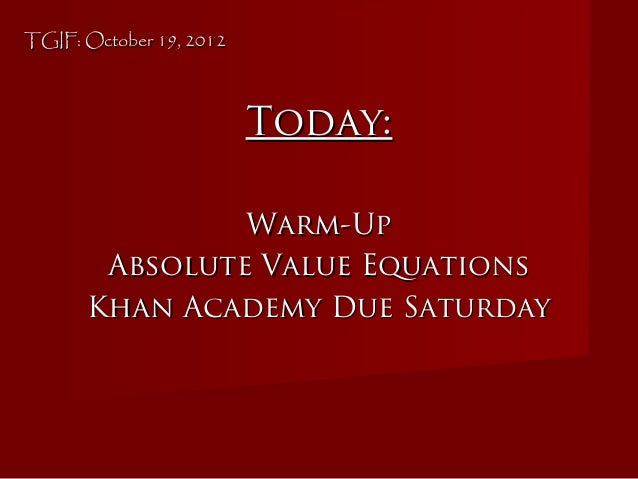 TGIF: October 19, 2012TGIF: October 19, 2012 Today:Today: Warm-UpWarm-Up Absolute Value EquationsAbsolute Value Equations ...