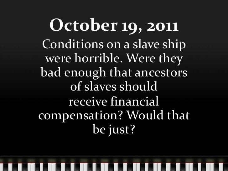 October 19, 2011 Conditions on a slave ship were horrible. Were theybad enough that ancestors     of slaves should     rec...