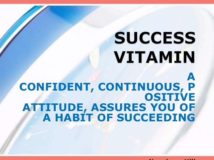 ACONFIDENT, CONTINUOUS, P                 OSITIVEATTITUDE, ASSURES YOU OF   A HABIT OF SUCCEEDING