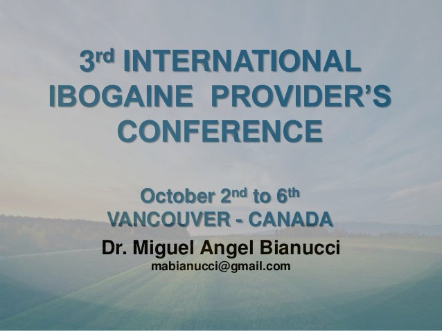 3rd INTERNATIONALIBOGAINE PROVIDER'S     CONFERENCE      October 2nd to 6th  VANCOUVER - CANADA  Dr. Miguel Angel Bianucci...