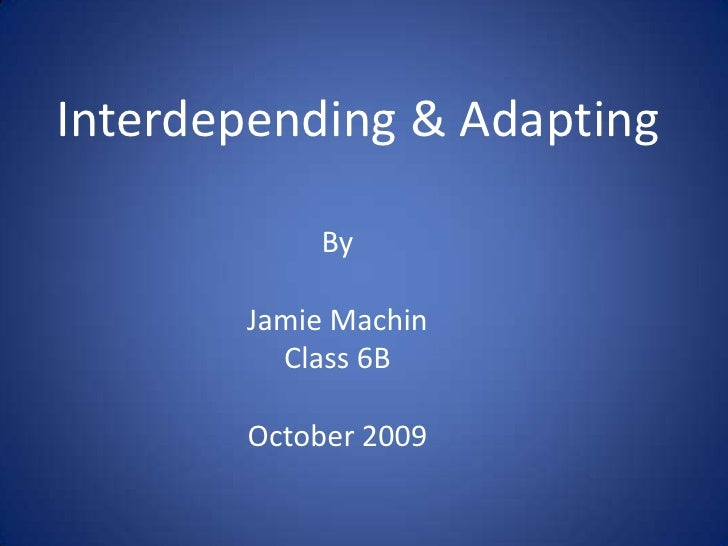 Interdepending & Adapting<br />By<br />Jamie Machin<br />Class 6B<br />October 2009<br />