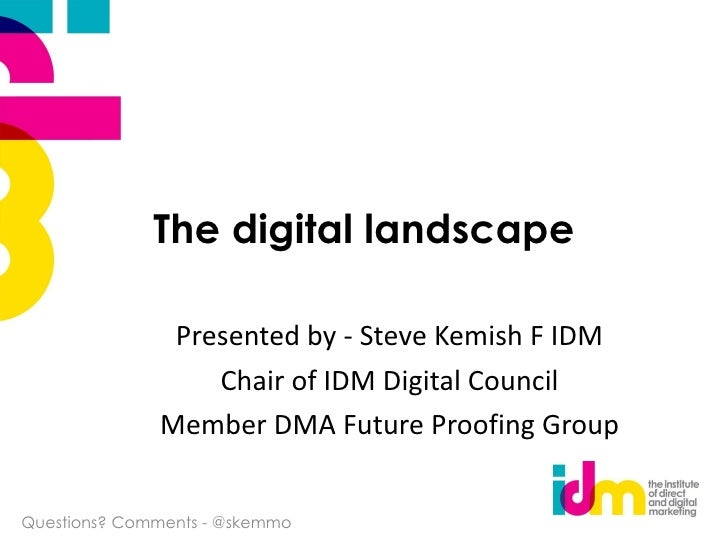 The digital landscape Presented by - Steve Kemish F IDM Chair of IDM Digital Council Member DMA Future Proofing Group Ques...