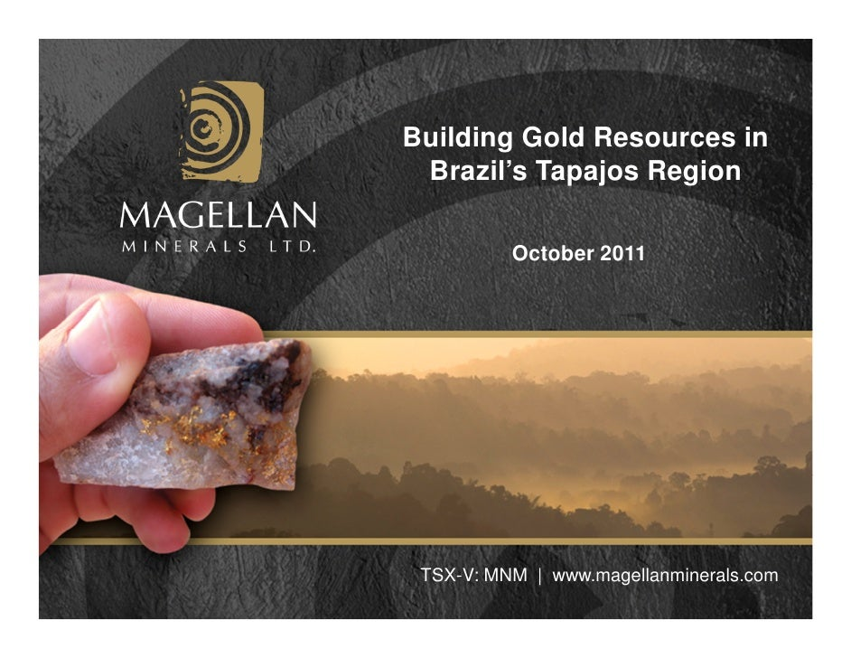Building Gold Resources in Brazil's Tapajos Region          October 2011 TSX-V: MNM | www.magellanminerals.com