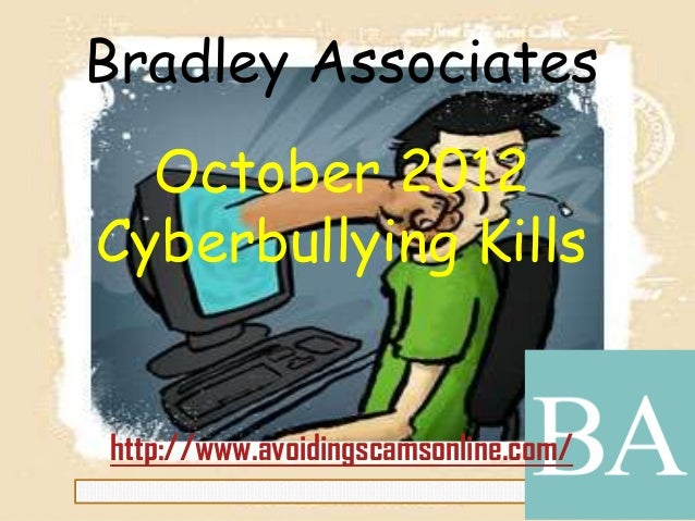 Bradley AssociatesOctober 2012Cyberbullying Killshttp://www.avoidingscamsonline.com/
