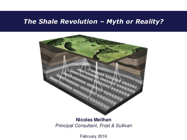 The Shale Revolution – Myth or Reality? Nicolas Meilhan Principal Consultant, Frost & Sullivan February 2016