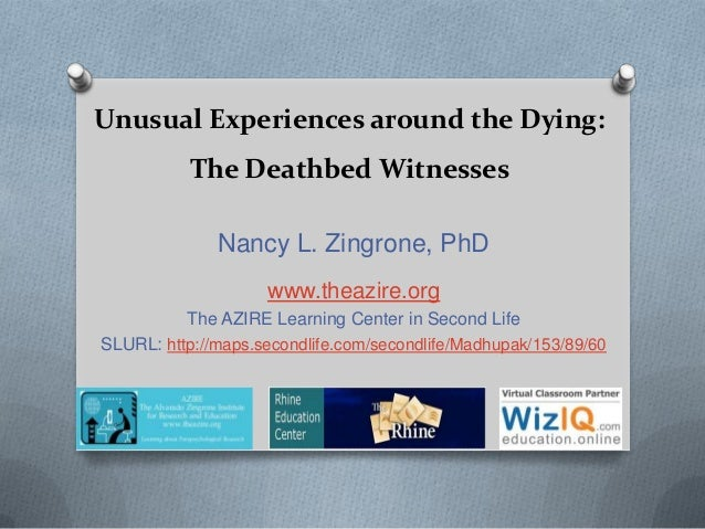 Unusual Experiences around the Dying: The Deathbed Witnesses Nancy L. Zingrone, PhD www.theazire.org The AZIRE Learning Ce...