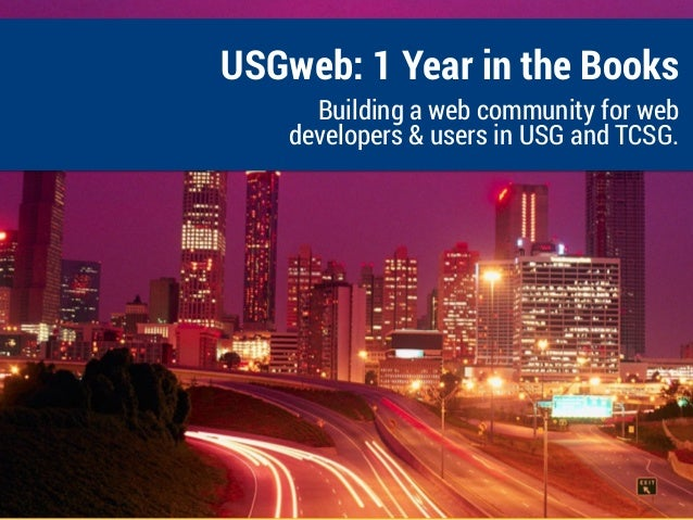 USGweb: 1 Year in the Books Building a web community for web developers & users in USG and TCSG.