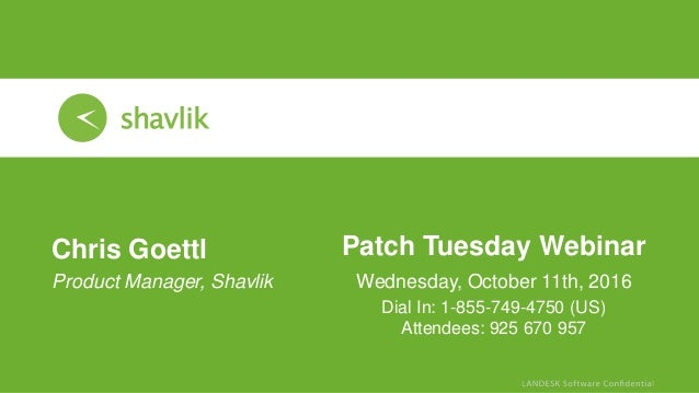 Patch Tuesday Webinar Wednesday, October 11th, 2016 Chris Goettl • Product Manager, Shavlik Dial In: 1-855-749-4750 (US) A...