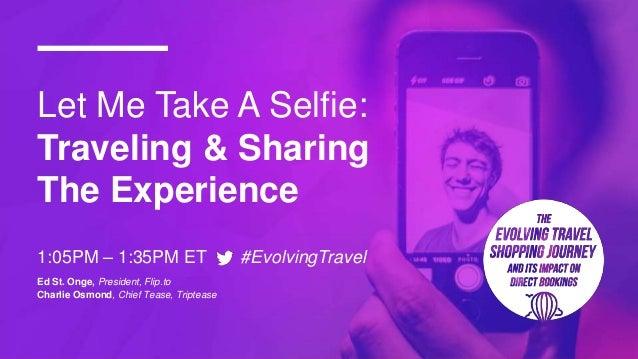 Let Me Take A Selfie: Traveling & Sharing The Experience 1:05PM – 1:35PM ET #EvolvingTravel Ed St. Onge, President, Flip.t...