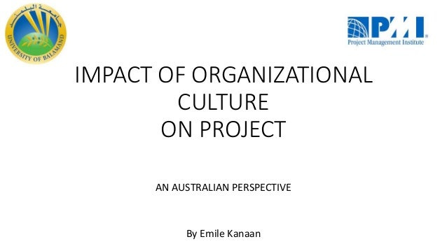 AN AUSTRALIAN PERSPECTIVE By Emile Kanaan IMPACT OF ORGANIZATIONAL CULTURE ON PROJECT