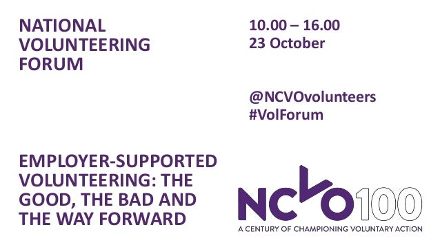 NATIONAL VOLUNTEERING FORUM EMPLOYER-SUPPORTED VOLUNTEERING: THE GOOD, THE BAD AND THE WAY FORWARD 10.00 – 16.00 23 Octobe...