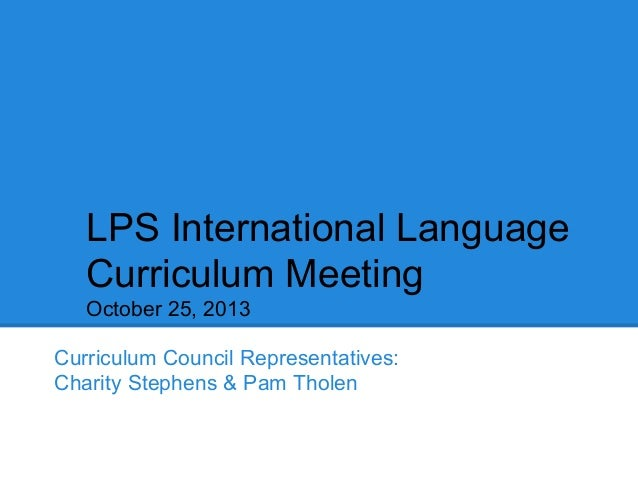 LPS International Language Curriculum Meeting October 25, 2013 Curriculum Council Representatives: Charity Stephens & Pam ...