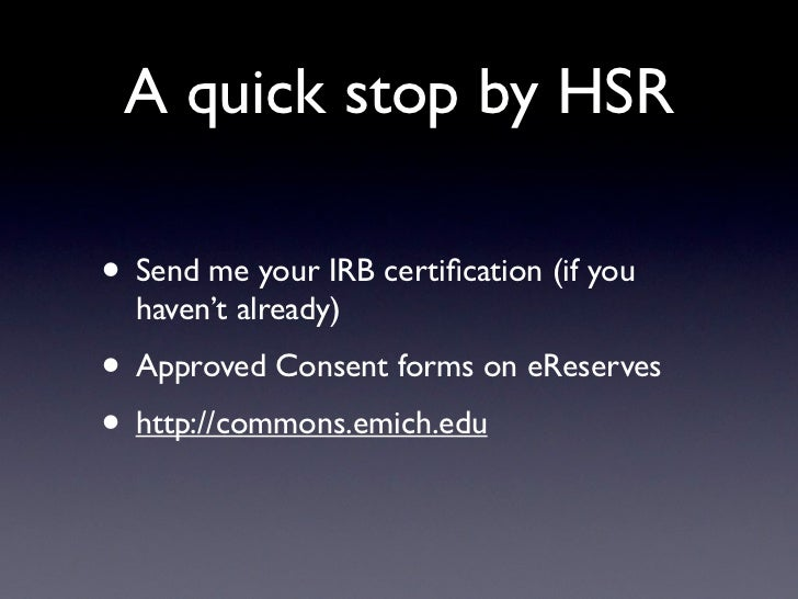 A quick stop by HSR• Send me your IRB certification (if you  haven't already)• Approved Consent forms on eReserves• http://...