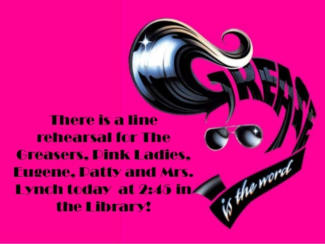 There is a line rehearsal for The Greasers, Pink Ladies, Eugene, Patty and Mrs. Lynch today at 2:45 in the Library!