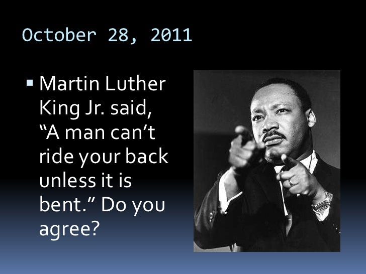 "October 28, 2011 Martin Luther King Jr. said, ""A man can't ride your back unless it is bent."" Do you agree?"