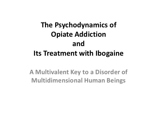 The Psychodynamics of       Opiate Addiction             and Its Treatment with IbogaineA Multivalent Key to a Disorder of...