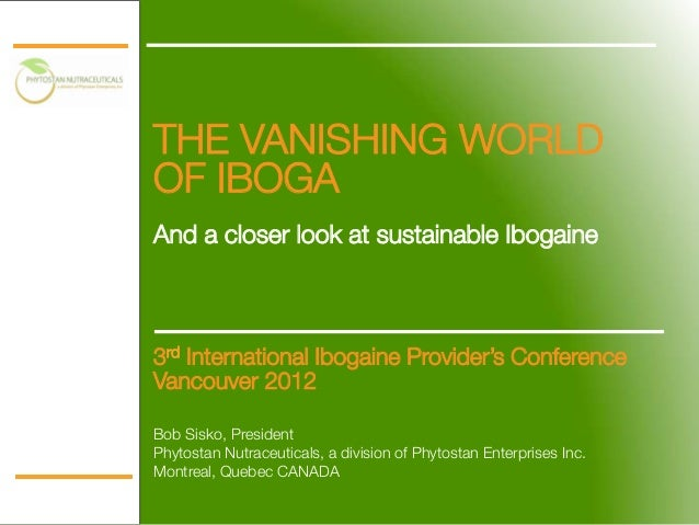 THE VANISHING WORLDOF IBOGA!!And a closer look at sustainable Ibogaine    3rd International Ibogaine Provider's Conference...