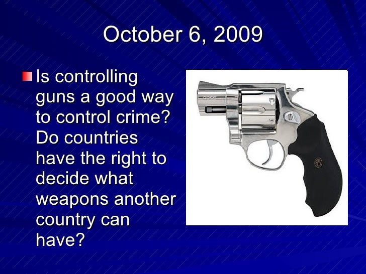 October 6, 2009 <ul><li>Is controlling guns a good way to control crime? Do countries have the right to decide what weapon...