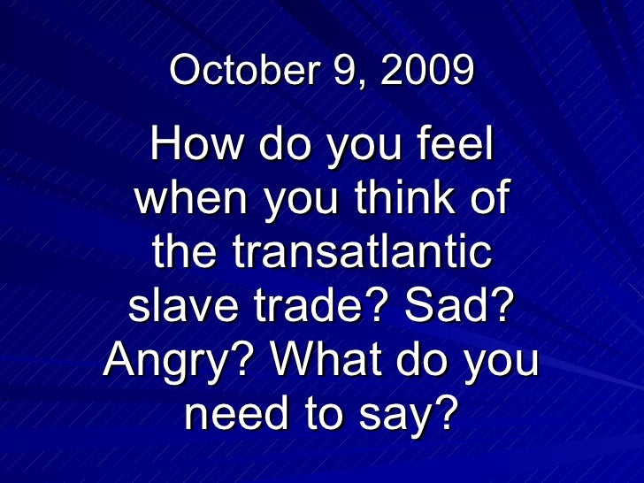 October 9, 2009 How do you feel when you think of the transatlantic slave trade? Sad? Angry? What do you need to say?