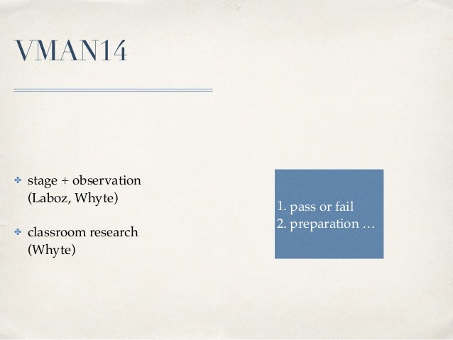 VMAN14 ✤ stage + observation  (Laboz, Whyte) ✤ classroom research (Whyte) 1. pass or fail 2. preparation …