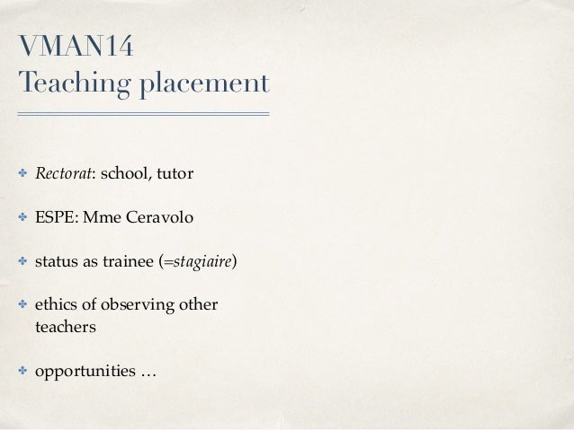 VMAN14  Teaching placement ✤ Rectorat: school, tutor ✤ ESPE: Mme Ceravolo ✤ status as trainee (=stagiaire) ✤ ethics of ob...