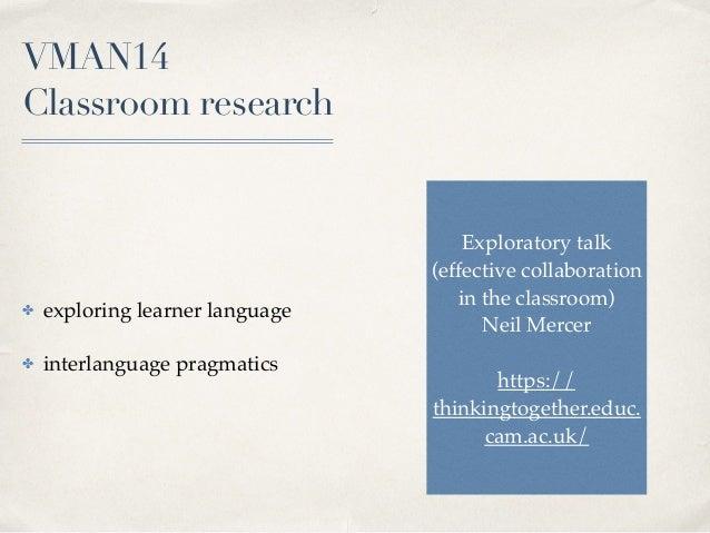 VMAN14  Classroom research ✤ exploring learner language ✤ interlanguage pragmatics Exploratory talk (effective collaborat...