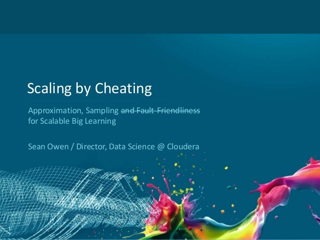 Scaling by Cheating Approximation, Sampling and Fault-Friendliness for Scalable Big Learning Sean Owen / Director, Data Sc...