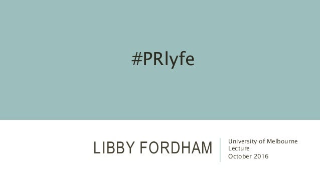 LIBBY FORDHAM University of Melbourne Lecture October 2016 #PRlyfe