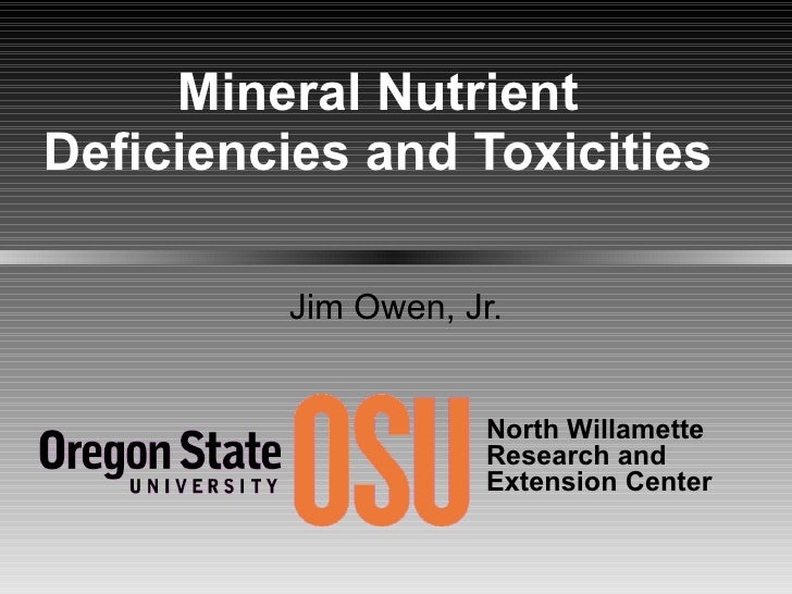 Mineral Nutrient Deficiencies and Toxicities Jim Owen, Jr. North Willamette  Research and Extension Center