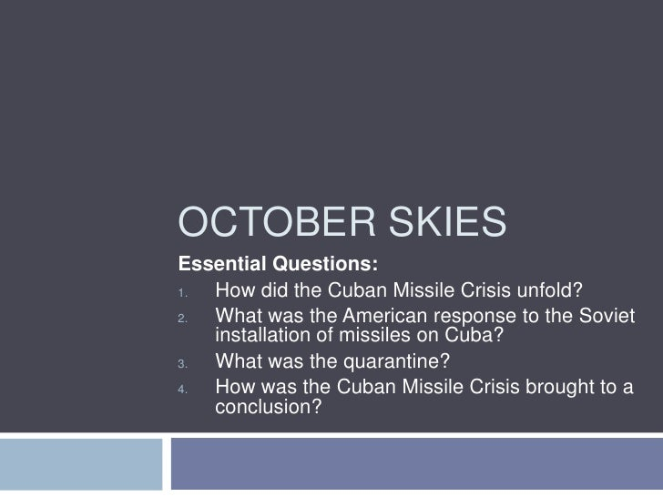 OCTOBER SKIES Essential Questions: 1. How did the Cuban Missile Crisis unfold? 2. What was the American response to the So...