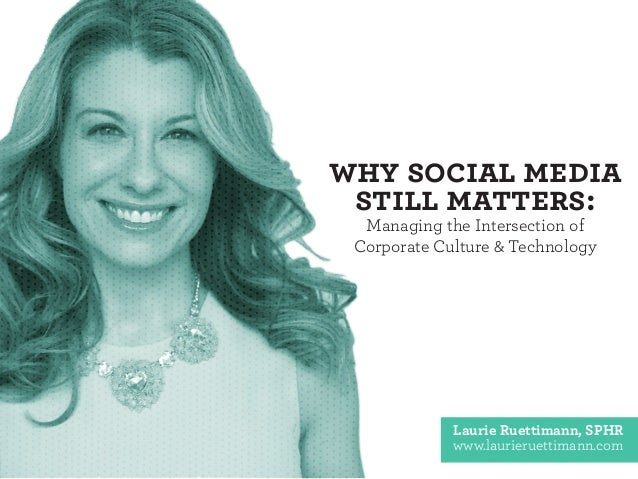 Why Social Media Still Matters: Managing the Intersection of Corporate Culture & Technology Laurie Ruettimann, SPHR www.la...