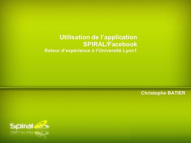 Christophe BATIER Utilisation de l'application SPIRAL/Facebook Retour d'expérience à l'Université Lyon1